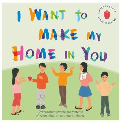 I Want to make my Home in You: Preparation for the sacraments of reconciliation and the Eucharist