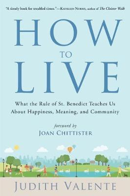 How to Live : What the Rule of St. Benedict Teaches Us About Happiness, Meaning, and Community
