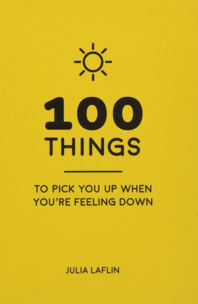 100 Things to Pick You Up When You're Feeling Down: Uplifting Quotes and Delightful Ideas to Make You Feel Good
