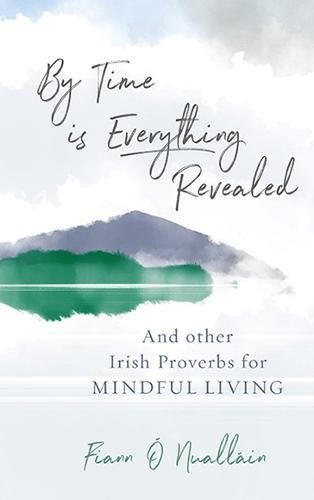 By Time is Everything Revealed : And Other Irish proverbs for Mindful Living
