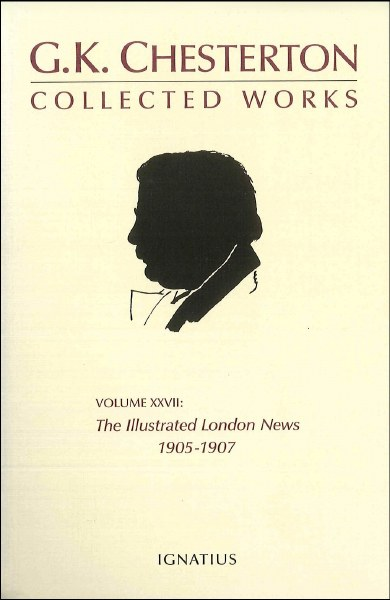 The Collected Works of G. K. Chesterton, Vol. 27: The Illustrated London News, 1905-1907
