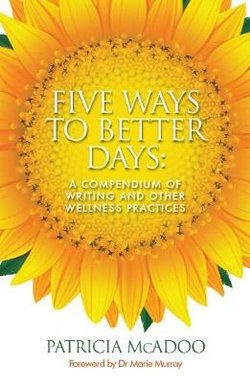Five Ways to Better Days : A Compendium of Writing and Other Wellness Practices