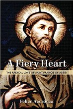 A Fiery Heart The Radical Love of Saint Francis of