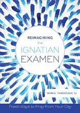 Reimagining the Ignatian Examen : Fresh Ways to Pray from Your Day