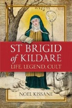 Saint Brigid of Kildare: Life, Legend and Cult