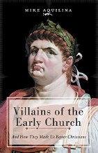 Villains of the Early Church And How They Made Us