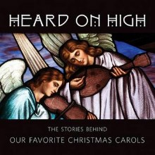 Heard on High The Stories Behind Our Favorite Christmas Carols