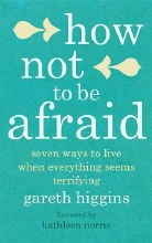 How Not to Be Afraid Seven Ways to Live when Every