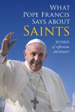 What Pope Francis Says about Saints: 30 Days of Re