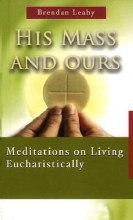 His Mass and Ours : Meditations on Living Eucharistically