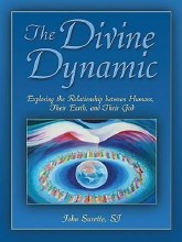 The Divine Dynamic : Exploring the Relationships Between Humans, Earth, and the Creative Power of the Universe