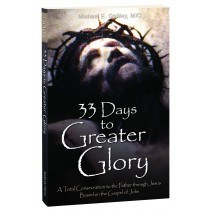 33 DAYS TO GREATER GLORY: A TOTAL CONSECRATION TO THE FATHER THROUGH JESUS, BASED ON THE GOSPEL OF JOHN