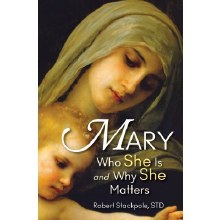 MARY : WHO SHE IS AND WHY SHE MATTERS