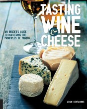 Tasting Wine and Cheese: An Insiders Guide to Mastering the Principles of Pairing