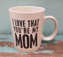 I Love That Your My Mom Mug