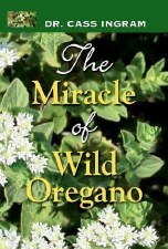 The Miracle of Wild Oregano, by Dr. Cass Ingram
