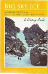 Big Sky Ice: Montana Ice Climbs With Select CLimbs of Northern Wyoming