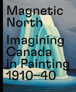 Magnetic North: Imagining Canada in Painting 1910 - 1940