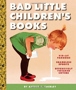 Bad Little Children's Books: Kid-Lit Parodies, Shameless Spoofs, and Offensively Tweaked Covers