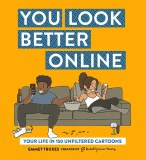 You Look Better Online TP Your Life in 150 Unfiltered Cartoons