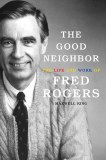 Good Neighbor HC The Life and Work of Fred Rogers