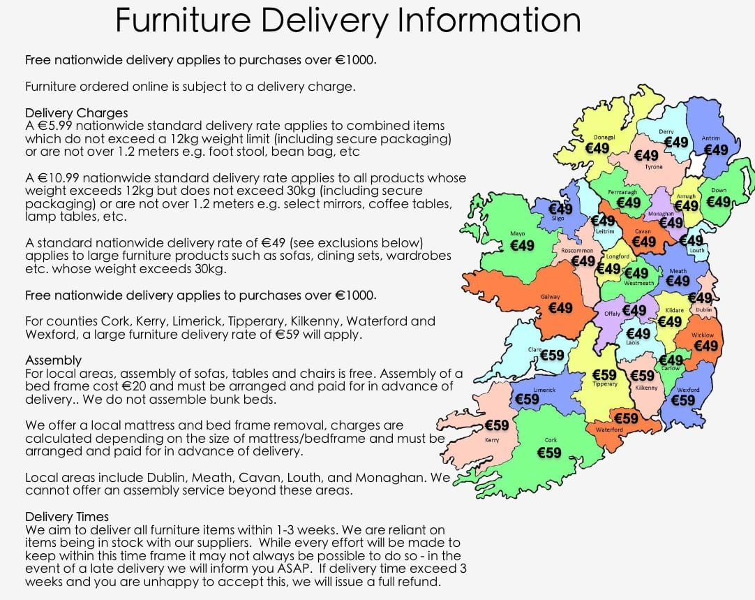 Delivery for all furniture products is completed within 1-3 weeks depending on the location of  our customers. While every effort will be made to keep within this time frame it may not always be possible to do so - in the event of a late delivery we will inform you ASAP.    €10.99 nationwide delivery fee will be applied to all small furniture Home accessories products such as coffee tables, console tables, large mirrors etc. which wight does not exceed 30kg including secure packaging. Tracking number will be provided on request by emailing us or in the comment section during your checkout.  €49 nationwide delivery (excluding counties Cork, Kerry, Limerick, Tipperary, Kilkenny, Waterford, Wexford) fee will be applied to large furniture products such as sofas, dining sets, wardrobes etc. which weight exceeds 30kg.  For counties Cork, Kerry, Limerick, Tipperary, Kilkenny, Waterford, Wexford large furniture delivery fee is €59.  Large furniture items will be delivered by third party delivery company. Company will notify you about date and time when your goods will be delivered. All your goods will be securely wrapped and packed on the pallet and delivered to your door step. For health and safety reasons, drivers are unable to enter your property or assist you with the unpacking of your order. Due to the size and weight of some of our products, we recommend that you have some help on hand to assist with the moving of your order.