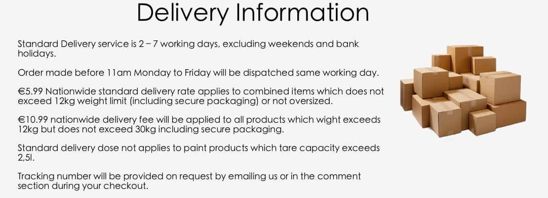 Standard deliver times: Standard Delivery service is 2 – 5 working days, excluding weekends and bank holidays. Order made before 11am Monday to Friday will be dispatched same working day. €5.99 Nationwide standard delivery rate applies to combined items which does not exceed 12kg weight limit (including secure packaging) or not oversized.  €10.99 nationwide delivery fee will be applied to all products which wight exceeds 12kg but does not exceed 30kg including secure packaging.  Standard delivery dose not applies to paint products which tare capacity exceeds 2,5l. Tracking number will be provided on request by emailing us or in the comment section during your checkout.